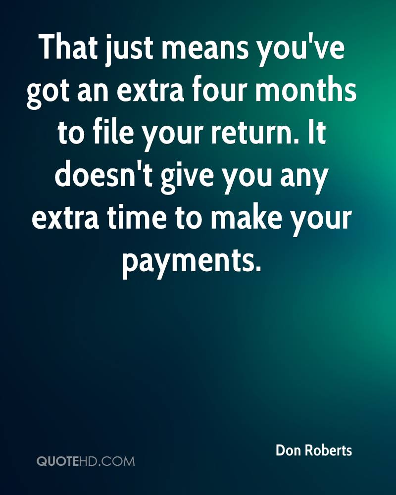 That just means you've got an extra four months to file your return. It doesn't give you any extra time to make your payments.