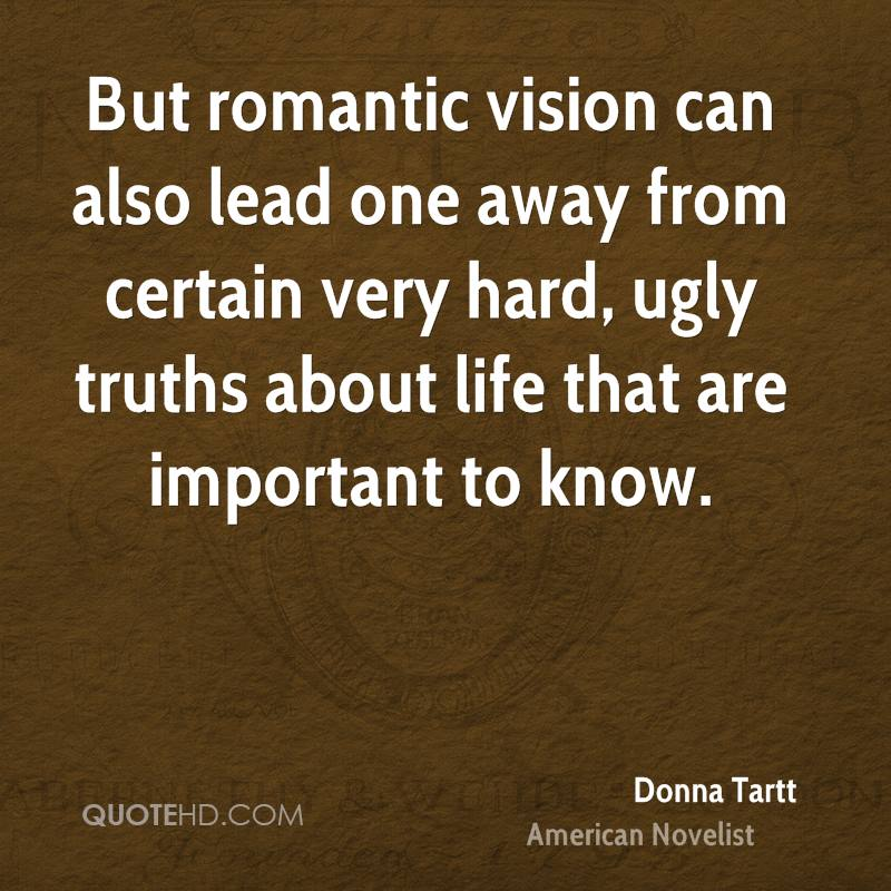 But romantic vision can also lead one away from certain very hard, ugly truths about life that are important to know.