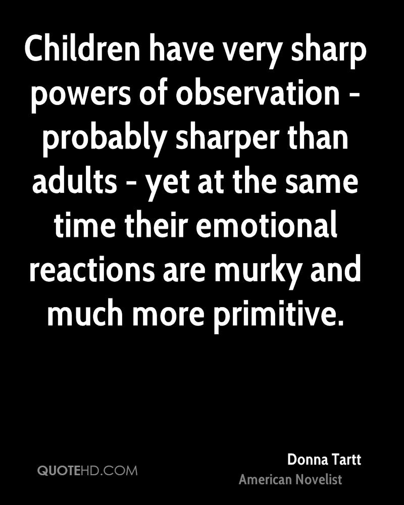 Children have very sharp powers of observation - probably sharper than adults - yet at the same time their emotional reactions are murky and much more primitive.