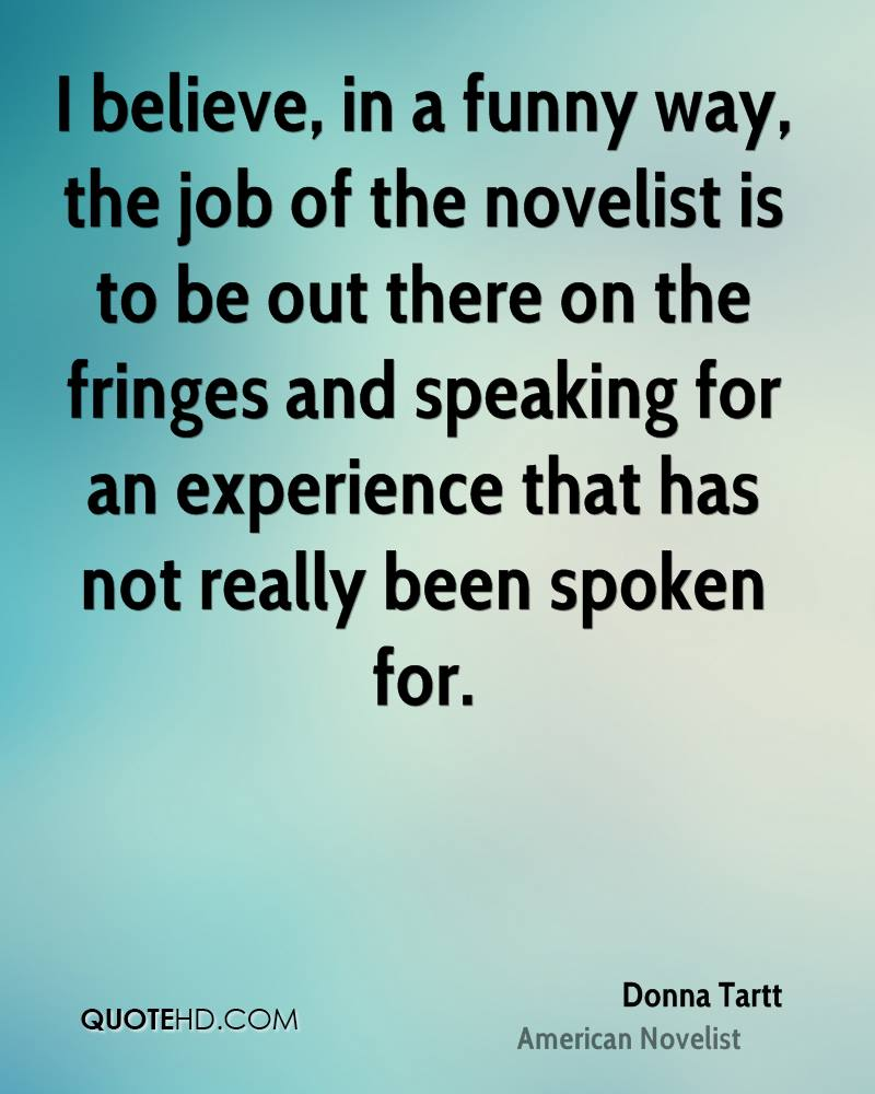 I believe, in a funny way, the job of the novelist is to be out there on the fringes and speaking for an experience that has not really been spoken for.
