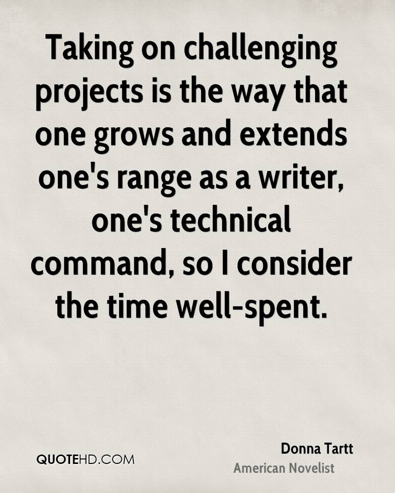 Taking on challenging projects is the way that one grows and extends one's range as a writer, one's technical command, so I consider the time well-spent.
