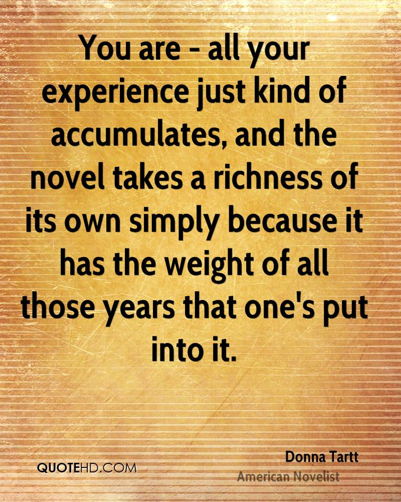 You are - all your experience just kind of accumulates, and the novel takes a richness of its own simply because it has the weight of all those years that one's put into it.