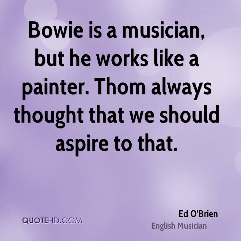 Bowie is a musician, but he works like a painter. Thom always thought that we should aspire to that.