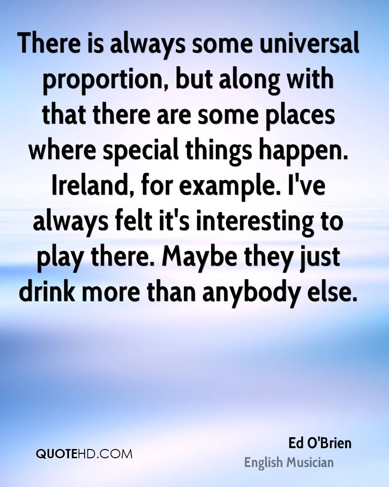 There is always some universal proportion, but along with that there are some places where special things happen. Ireland, for example. I've always felt it's interesting to play there. Maybe they just drink more than anybody else.