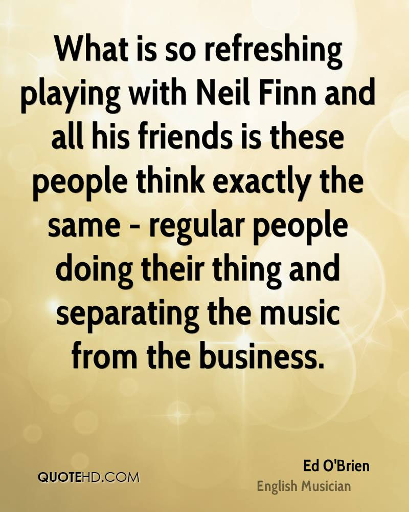 What is so refreshing playing with Neil Finn and all his friends is these people think exactly the same - regular people doing their thing and separating the music from the business.