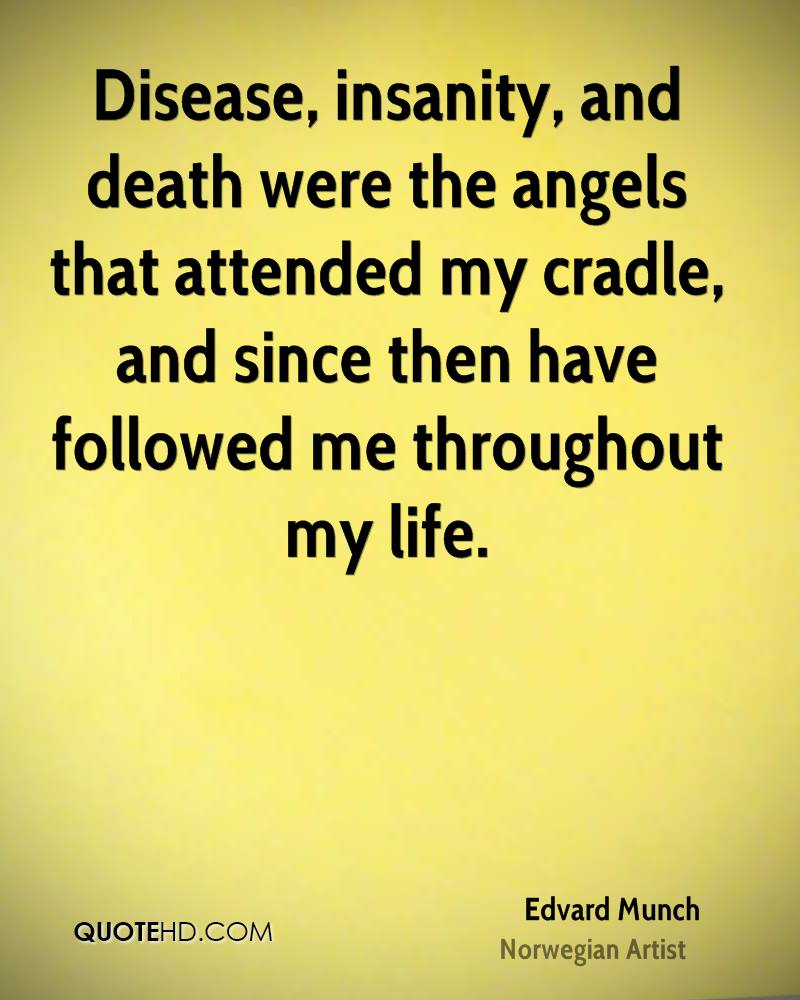 Disease, insanity, and death were the angels that attended my cradle, and since then have followed me throughout my life.