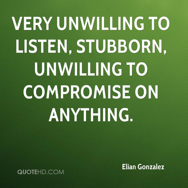very unwilling to listen, stubborn, unwilling to compromise on anything.