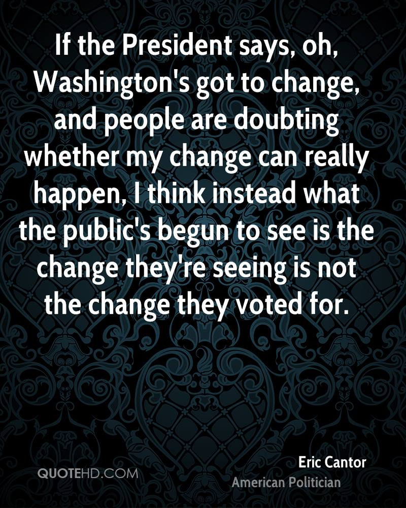 If the President says, oh, Washington's got to change, and people are doubting whether my change can really happen, I think instead what the public's begun to see is the change they're seeing is not the change they voted for.