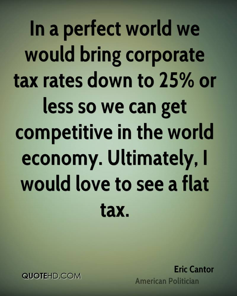 In a perfect world we would bring corporate tax rates down to 25% or less so we can get competitive in the world economy. Ultimately, I would love to see a flat tax.