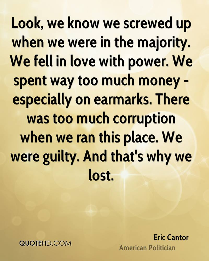 Look, we know we screwed up when we were in the majority. We fell in love with power. We spent way too much money - especially on earmarks. There was too much corruption when we ran this place. We were guilty. And that's why we lost.
