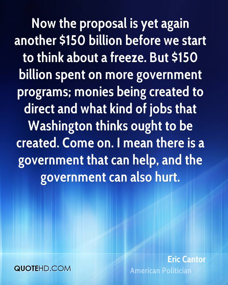Now the proposal is yet again another $150 billion before we start to think about a freeze. But $150 billion spent on more government programs; monies being created to direct and what kind of jobs that Washington thinks ought to be created. Come on. I mean there is a government that can help, and the government can also hurt.