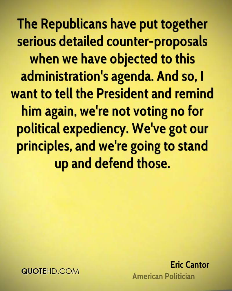 The Republicans have put together serious detailed counter-proposals when we have objected to this administration's agenda. And so, I want to tell the President and remind him again, we're not voting no for political expediency. We've got our principles, and we're going to stand up and defend those.