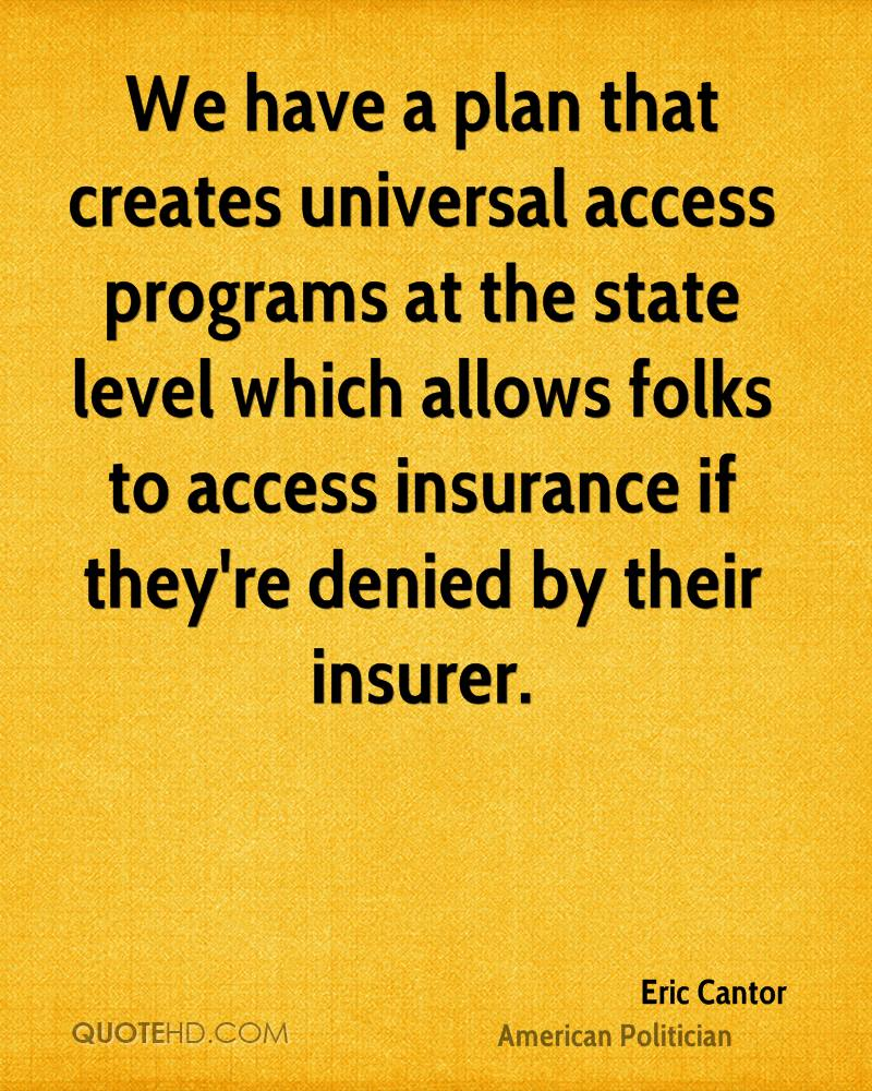 We have a plan that creates universal access programs at the state level which allows folks to access insurance if they're denied by their insurer.