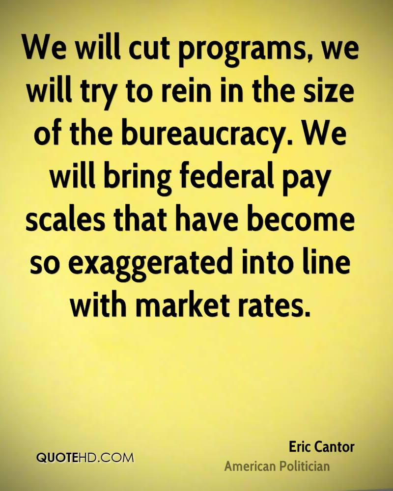 We will cut programs, we will try to rein in the size of the bureaucracy. We will bring federal pay scales that have become so exaggerated into line with market rates.