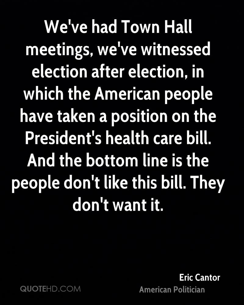 We've had Town Hall meetings, we've witnessed election after election, in which the American people have taken a position on the President's health care bill. And the bottom line is the people don't like this bill. They don't want it.