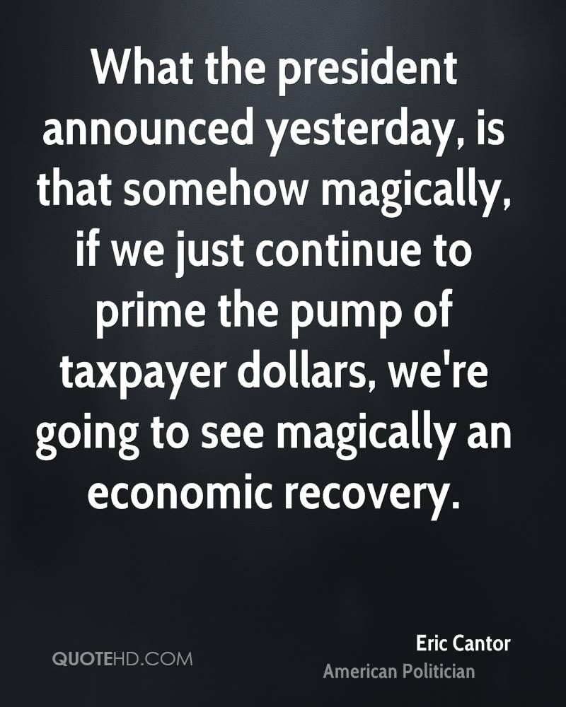 What the president announced yesterday, is that somehow magically, if we just continue to prime the pump of taxpayer dollars, we're going to see magically an economic recovery.