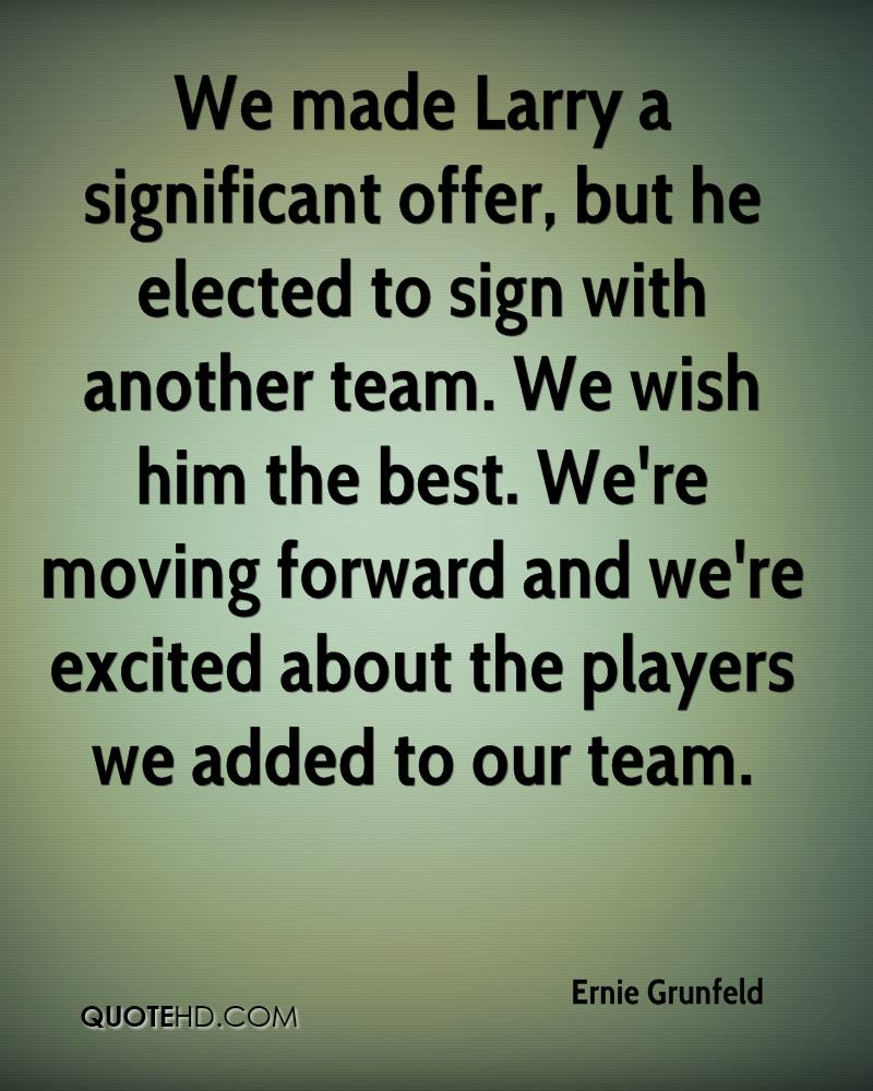 We made Larry a significant offer, but he elected to sign with another team. We wish him the best. We're moving forward and we're excited about the players we added to our team.