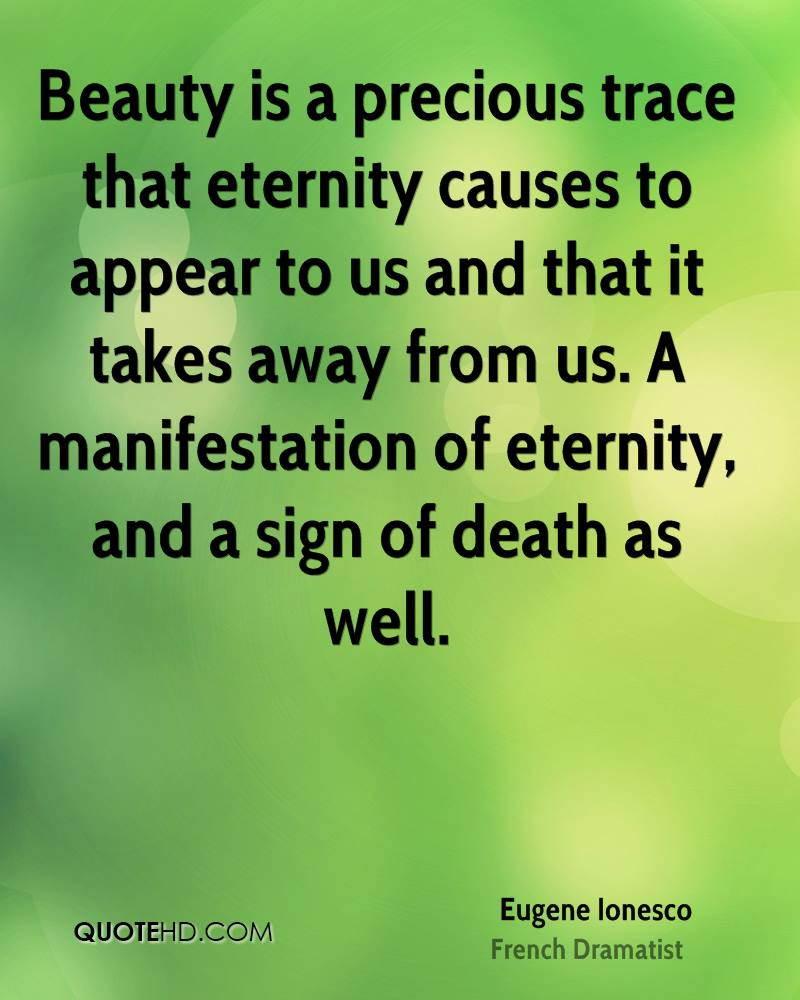 Beauty is a precious trace that eternity causes to appear to us and that it takes away from us. A manifestation of eternity, and a sign of death as well.