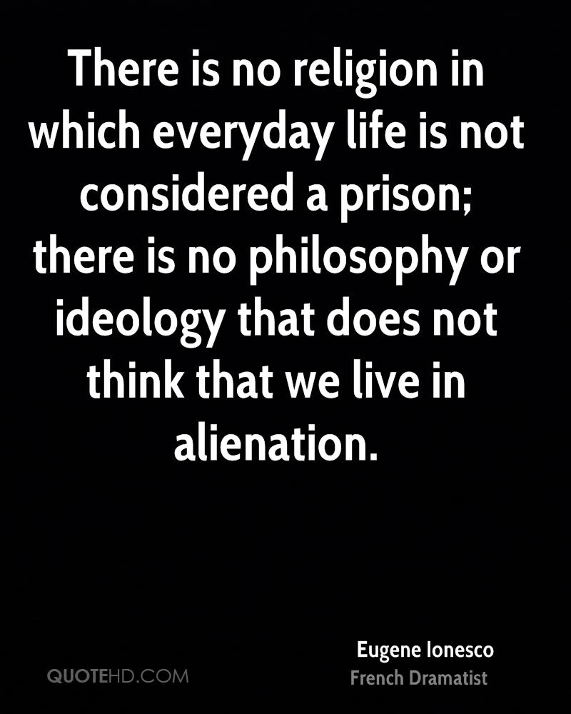 There is no religion in which everyday life is not considered a prison; there is no philosophy or ideology that does not think that we live in alienation.