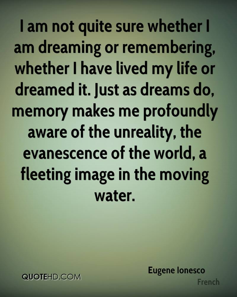 I am not quite sure whether I am dreaming or remembering, whether I have lived my life or dreamed it. Just as dreams do, memory makes me profoundly aware of the unreality, the evanescence of the world, a fleeting image in the moving water.