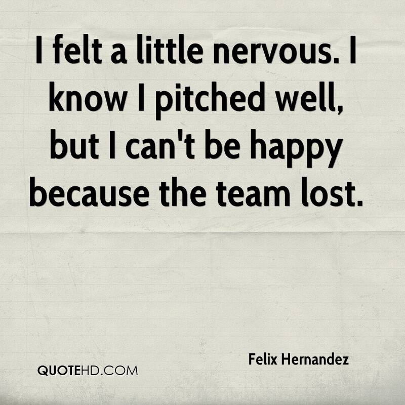 I felt a little nervous. I know I pitched well, but I can't be happy because the team lost.