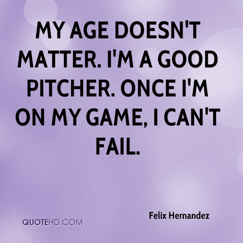 My age doesn't matter. I'm a good pitcher. Once I'm on my game, I can't fail.