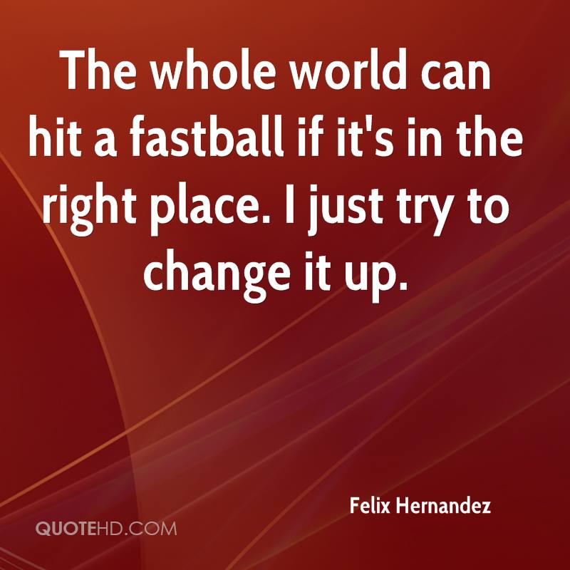 The whole world can hit a fastball if it's in the right place. I just try to change it up.