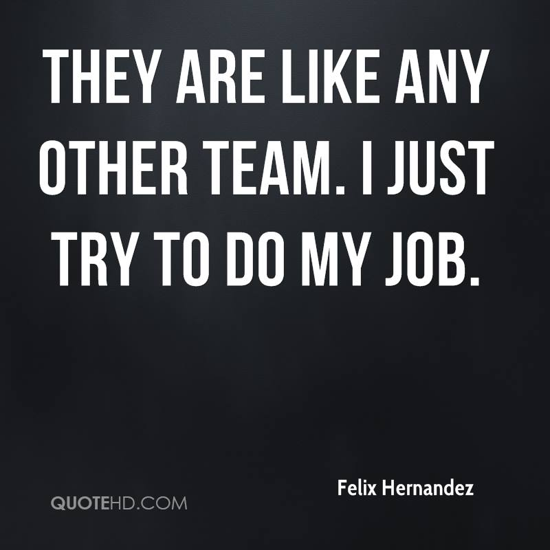 They are like any other team. I just try to do my job.