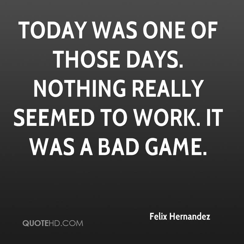 Today was one of those days. Nothing really seemed to work. It was a bad game.