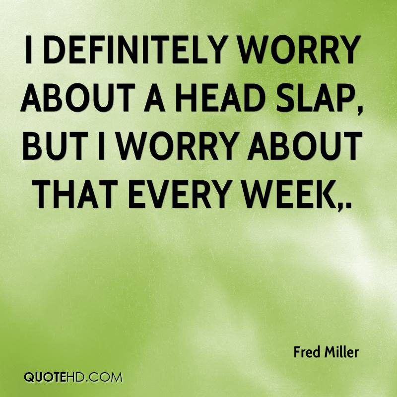 I definitely worry about a head slap, but I worry about that every week.