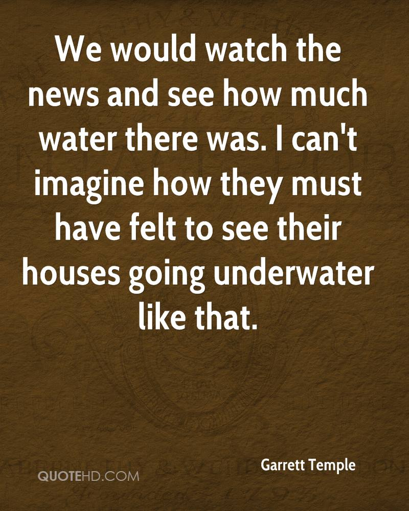 We would watch the news and see how much water there was. I can't imagine how they must have felt to see their houses going underwater like that.