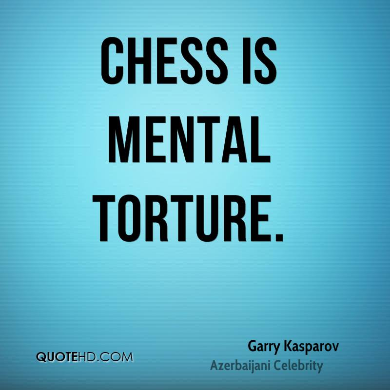 Chess is mental torture.