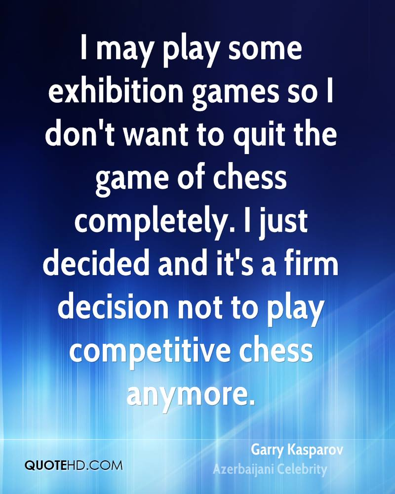I may play some exhibition games so I don't want to quit the game of chess completely. I just decided and it's a firm decision not to play competitive chess anymore.