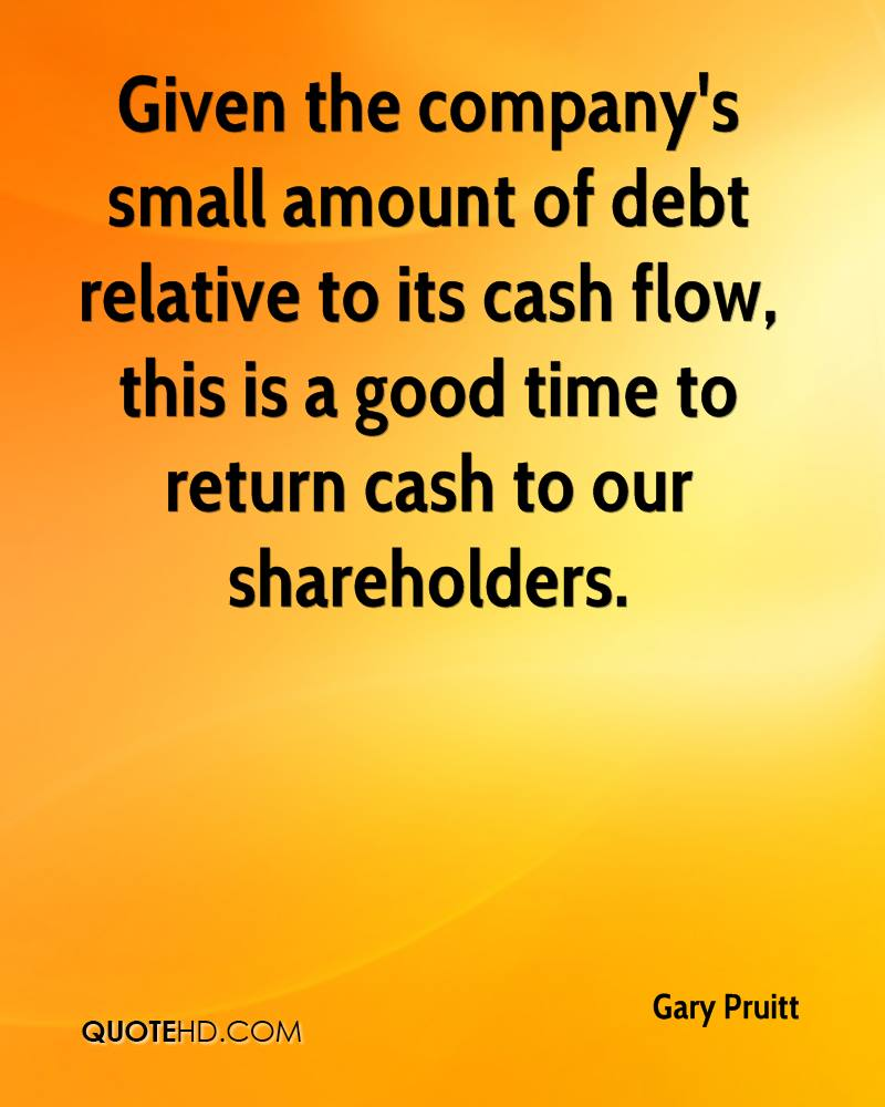 Given the company's small amount of debt relative to its cash flow, this is a good time to return cash to our shareholders.