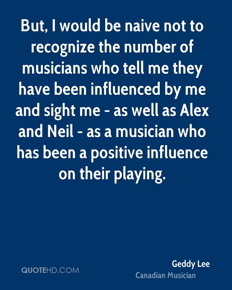 But, I would be naive not to recognize the number of musicians who tell me they have been influenced by me and sight me - as well as Alex and Neil - as a musician who has been a positive influence on their playing.