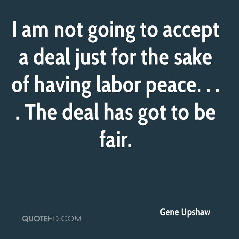 I am not going to accept a deal just for the sake of having labor peace. . . . The deal has got to be fair.