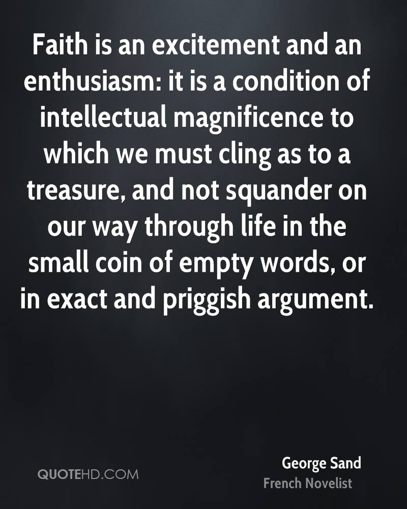 Faith is an excitement and an enthusiasm: it is a condition of intellectual magnificence to which we must cling as to a treasure, and not squander on our way through life in the small coin of empty words, or in exact and priggish argument.