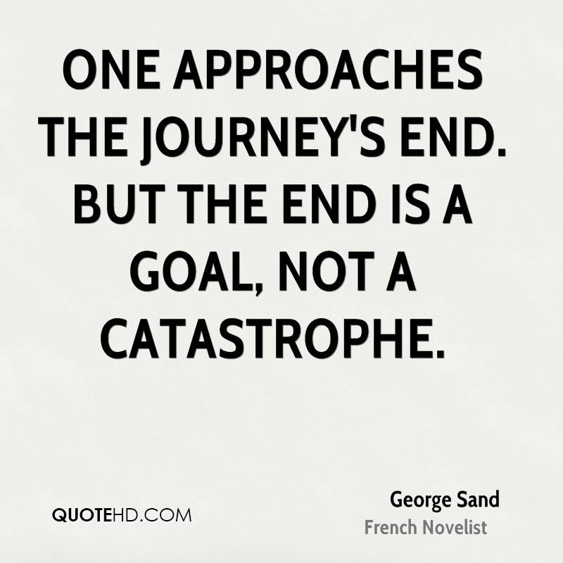One approaches the journey's end. But the end is a goal, not a catastrophe.