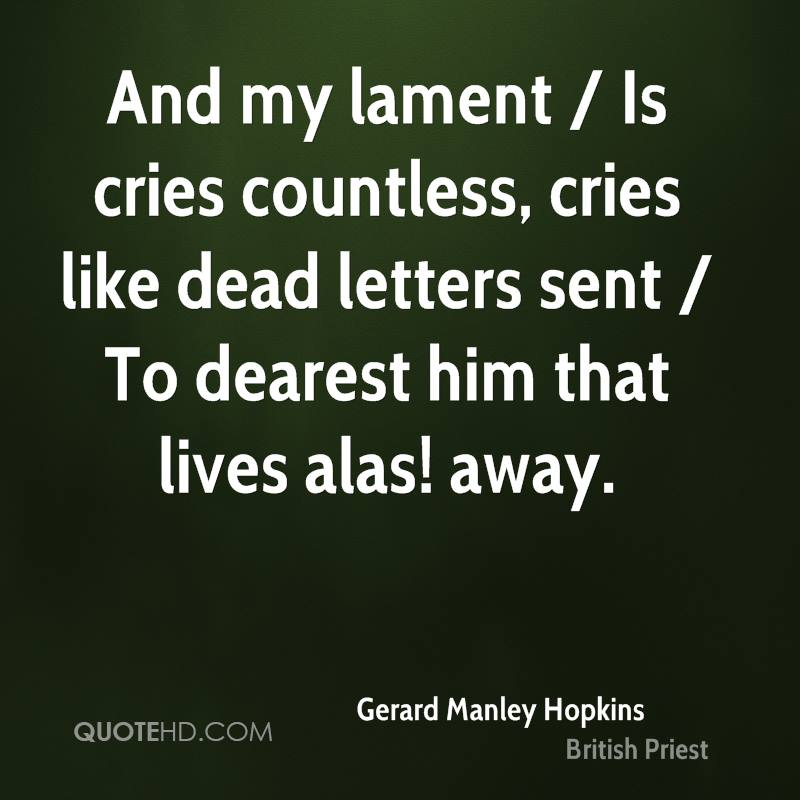 And my lament / Is cries countless, cries like dead letters sent / To dearest him that lives alas! away.