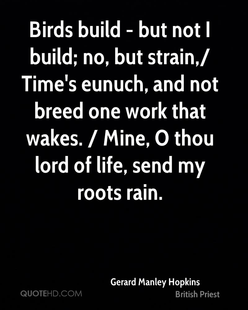Birds build - but not I build; no, but strain,/ Time's eunuch, and not breed one work that wakes. / Mine, O thou lord of life, send my roots rain.
