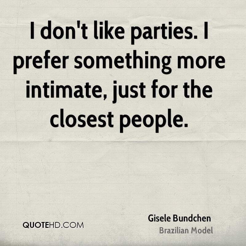 I don't like parties. I prefer something more intimate, just for the closest people.