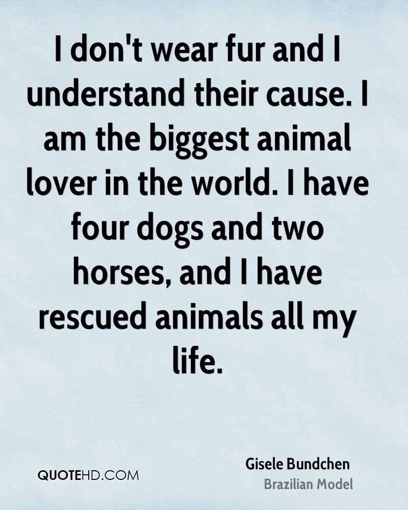 I don't wear fur and I understand their cause. I am the biggest animal lover in the world. I have four dogs and two horses, and I have rescued animals all my life.