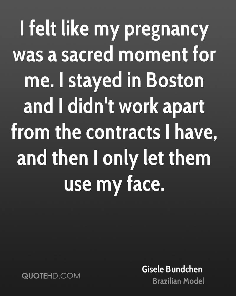 I felt like my pregnancy was a sacred moment for me. I stayed in Boston and I didn't work apart from the contracts I have, and then I only let them use my face.