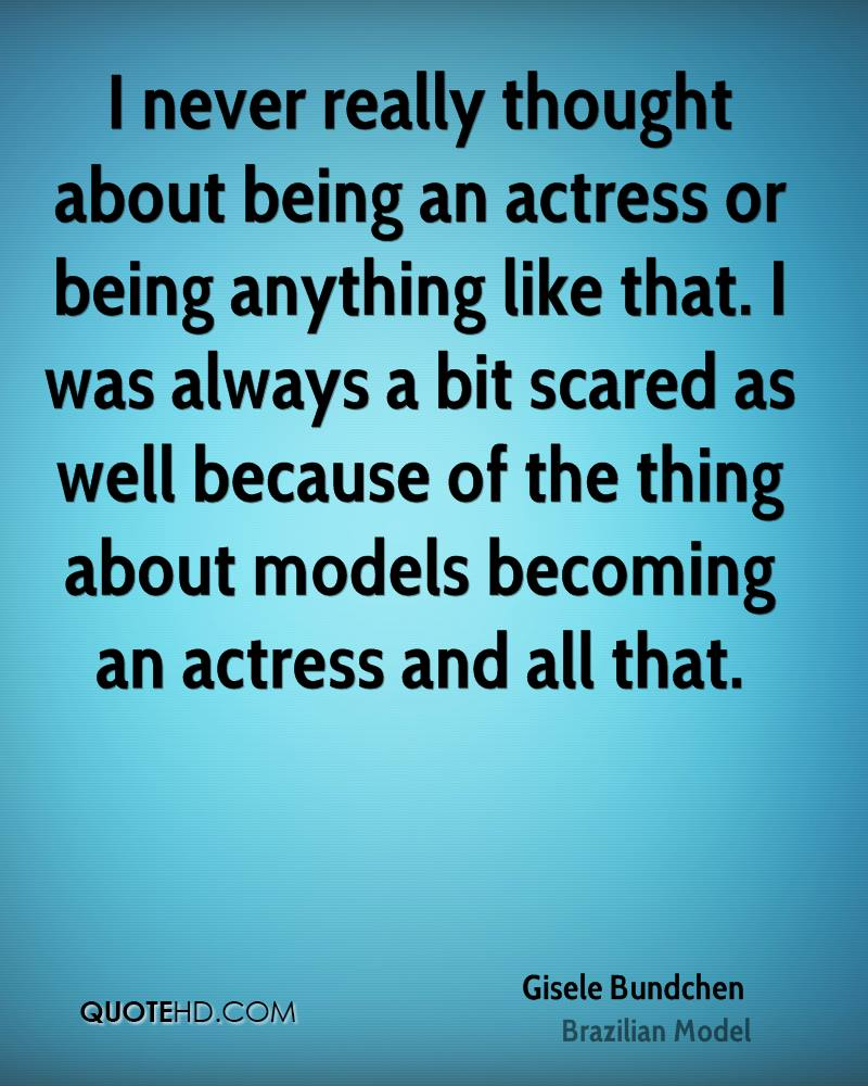 I never really thought about being an actress or being anything like that. I was always a bit scared as well because of the thing about models becoming an actress and all that.