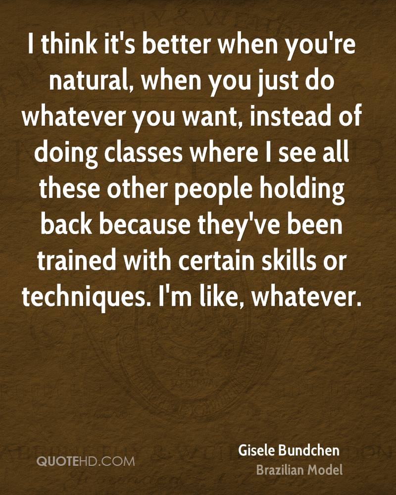 I think it's better when you're natural, when you just do whatever you want, instead of doing classes where I see all these other people holding back because they've been trained with certain skills or techniques. I'm like, whatever.