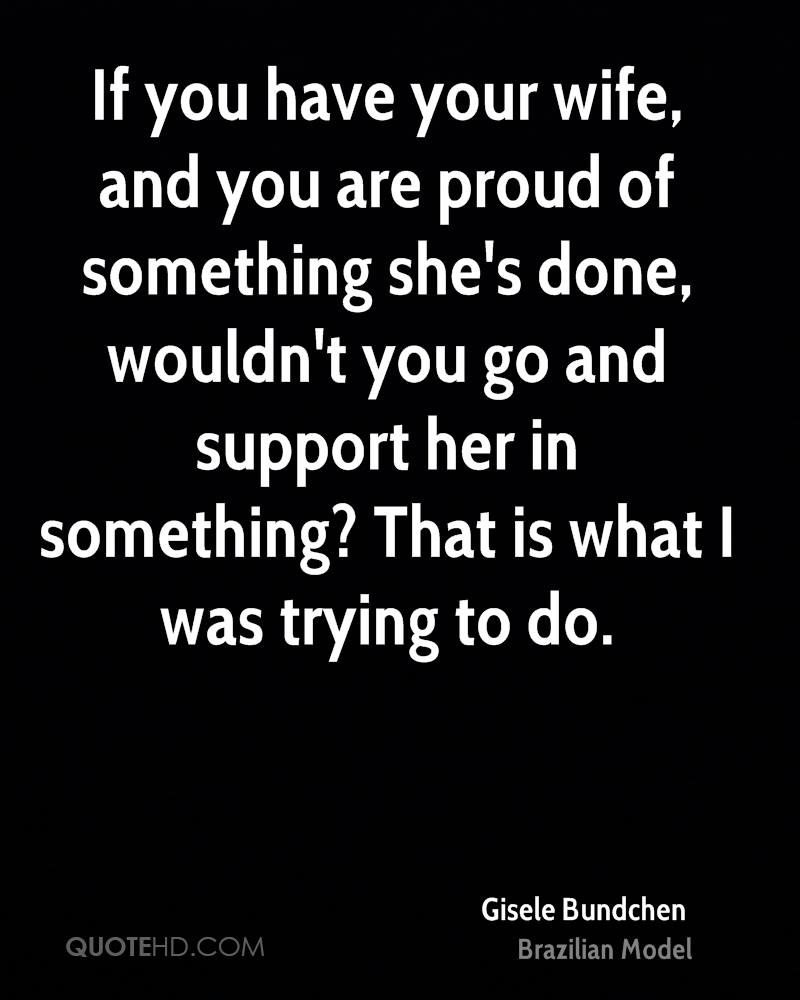 If you have your wife, and you are proud of something she's done, wouldn't you go and support her in something? That is what I was trying to do.