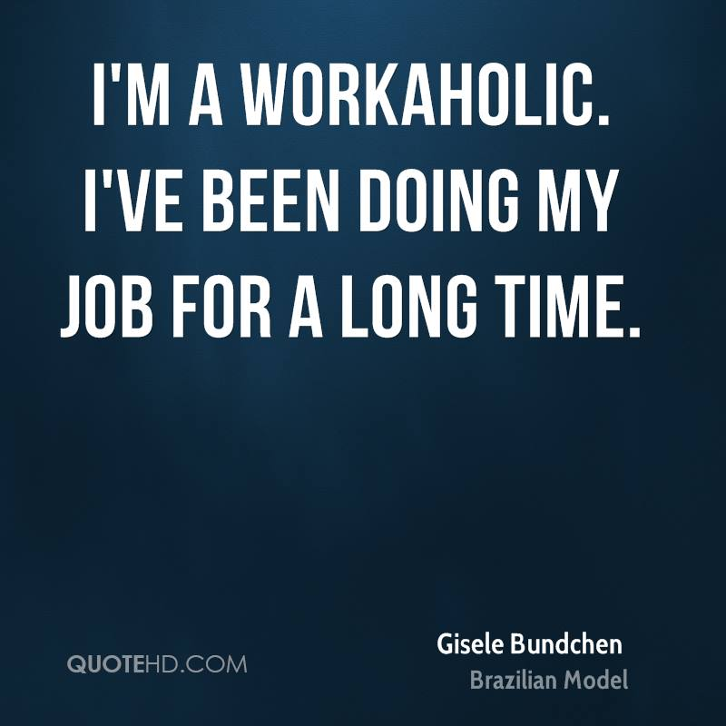 I'm a workaholic. I've been doing my job for a long time.