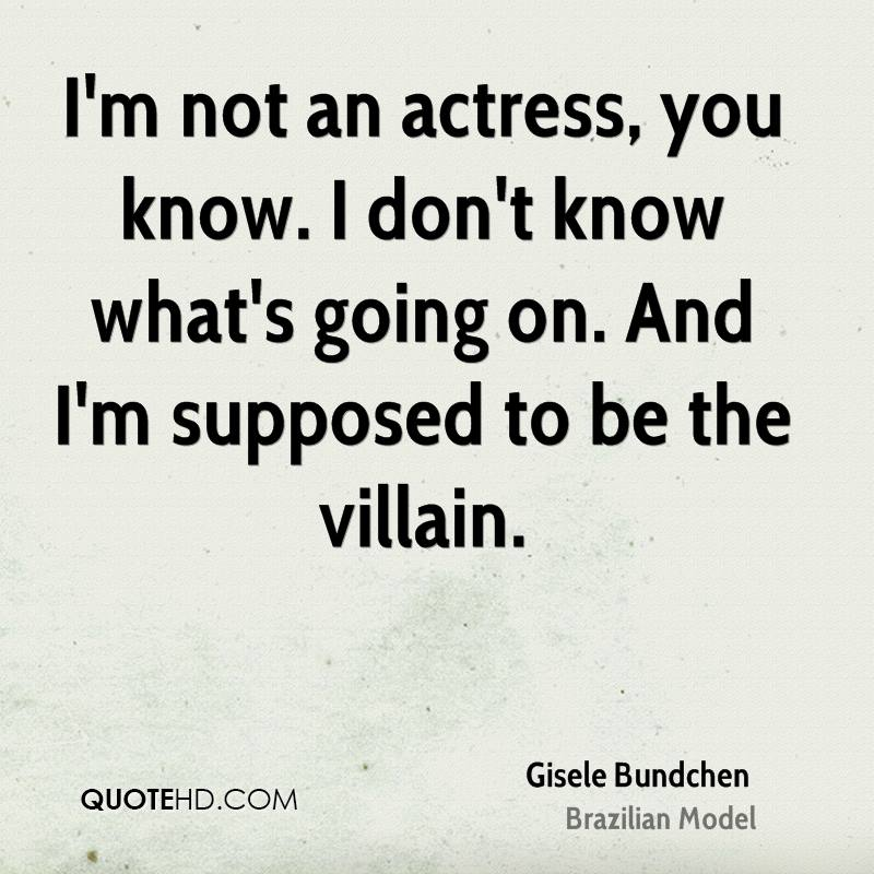 I'm not an actress, you know. I don't know what's going on. And I'm supposed to be the villain.