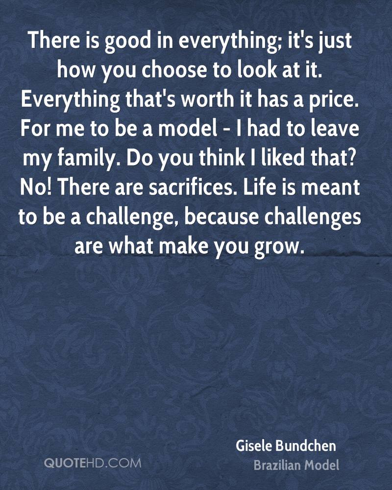 There is good in everything; it's just how you choose to look at it. Everything that's worth it has a price. For me to be a model - I had to leave my family. Do you think I liked that? No! There are sacrifices. Life is meant to be a challenge, because challenges are what make you grow.