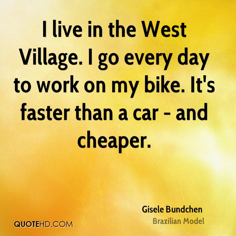 I live in the West Village. I go every day to work on my bike. It's faster than a car - and cheaper.